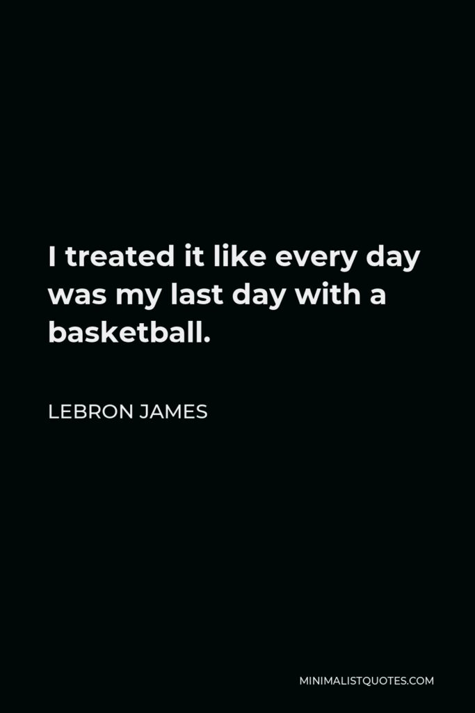 LeBron James Quote - I treated it like every day was my last day with a basketball.