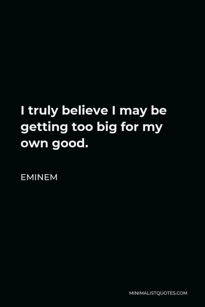 Eminem Quote - I truly believe I may be getting too big for my own good.