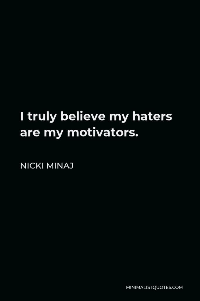 Nicki Minaj Quote - I truly believe my haters are my motivators.