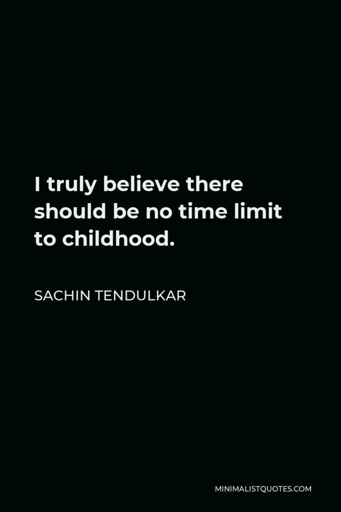 Sachin Tendulkar Quote - I truly believe there should be no time limit to childhood.