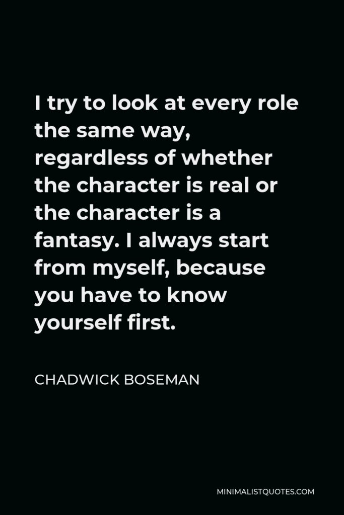 Chadwick Boseman Quote - I try to look at every role the same way, regardless of whether the character is real or the character is a fantasy. I always start from myself, because you have to know yourself first.