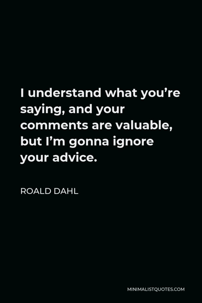 Roald Dahl Quote - I understand what you're saying, and your comments are valuable, but I'm gonna ignore your advice.