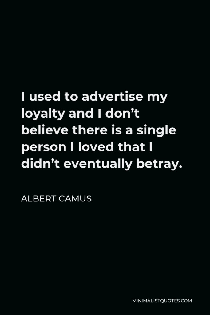 Albert Camus Quote - I used to advertise my loyalty and I don't believe there is a single person I loved that I didn't eventually betray.