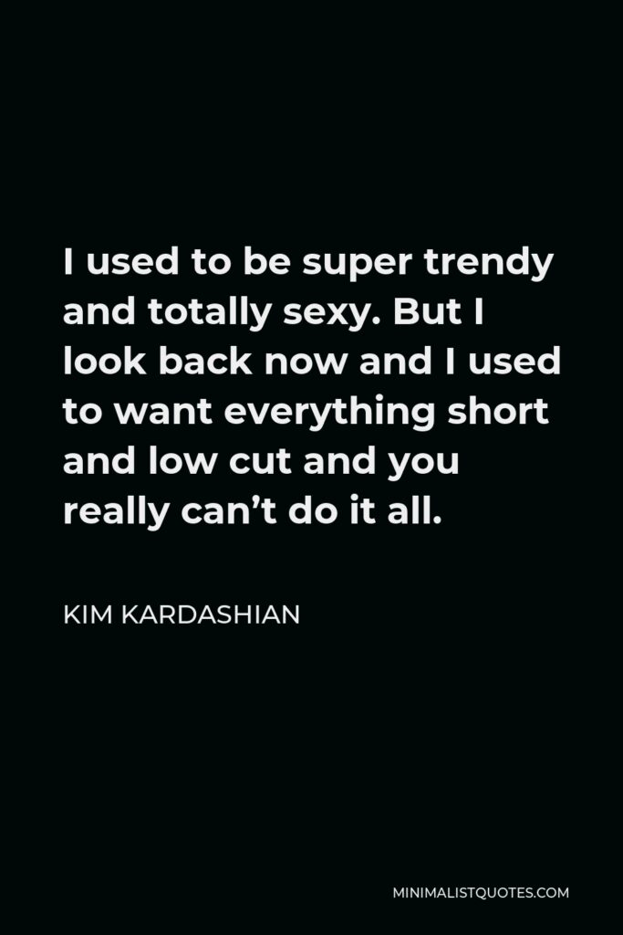 Kim Kardashian Quote - I used to be super trendy and totally sexy. But I look back now and I used to want everything short and low cut and you really can't do it all.