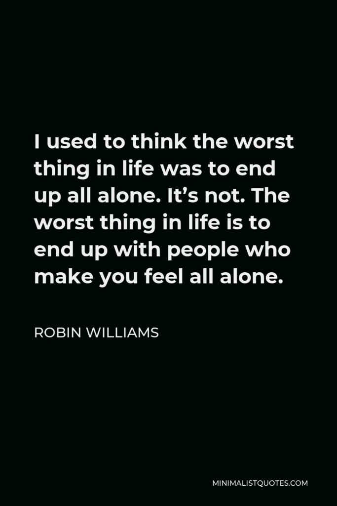 Robin Williams Quote - I used to think the worst thing in life was to end up all alone. It's not. The worst thing in life is to end up with people who make you feel all alone.