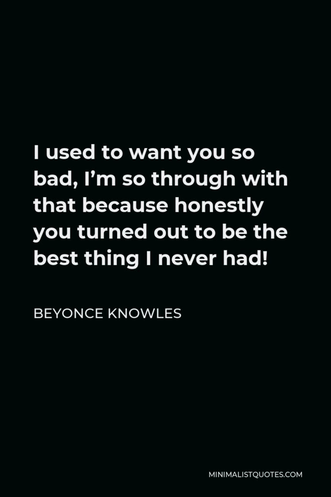 Beyonce Knowles Quote - I used to want you so bad, I'm so through with that because honestly you turned out to be the best thing I never had!