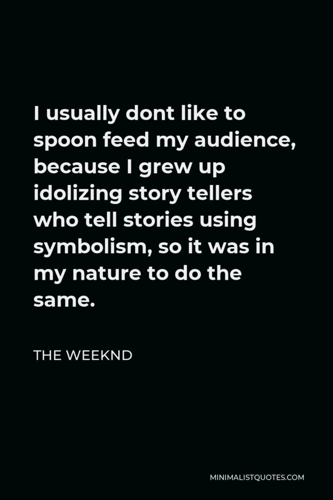 The Weeknd Quote - I usually dont like to spoon feed my audience, because I grew up idolizing story tellers who tell stories using symbolism, so it was in my nature to do the same.