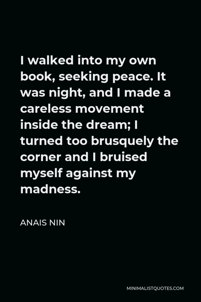 Anais Nin Quote - I walked into my own book, seeking peace. It was night, and I made a careless movement inside the dream; I turned too brusquely the corner and I bruised myself against my madness.