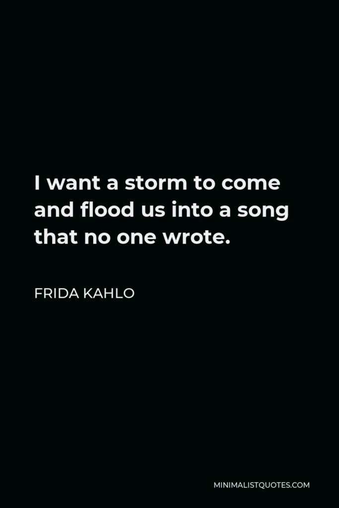 Frida Kahlo Quote - I want a storm to come and flood us into a song that no one wrote.