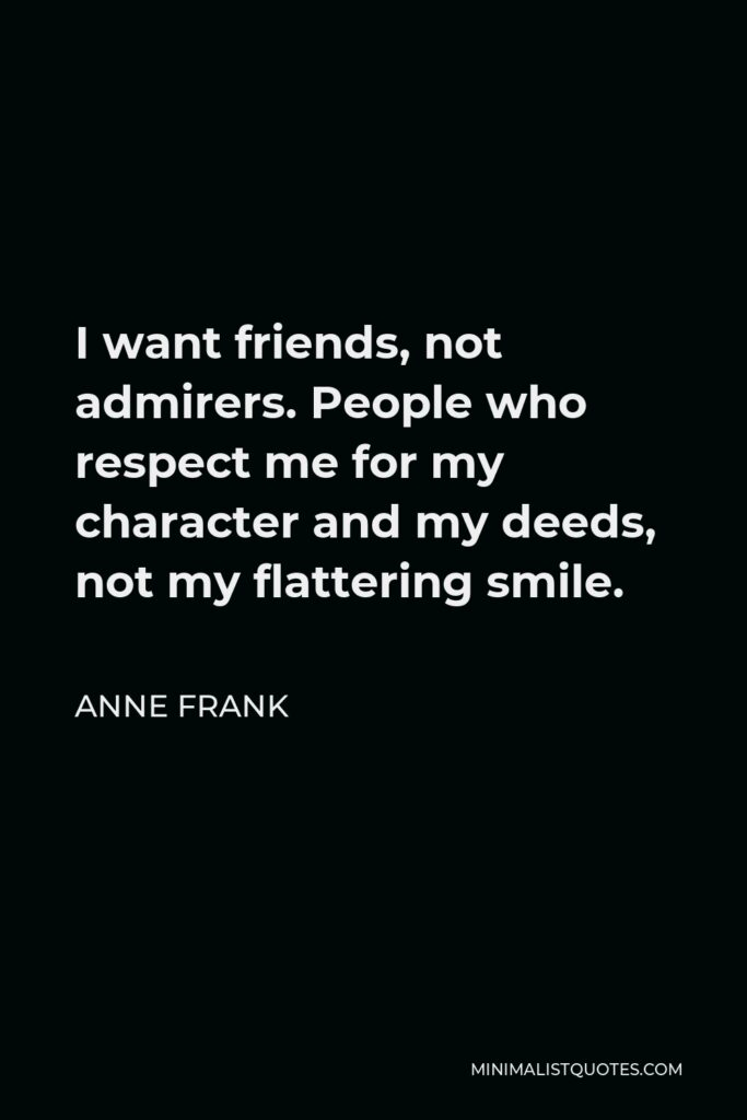 Anne Frank Quote - I want friends, not admirers. People who respect me for my character and my deeds, not my flattering smile.