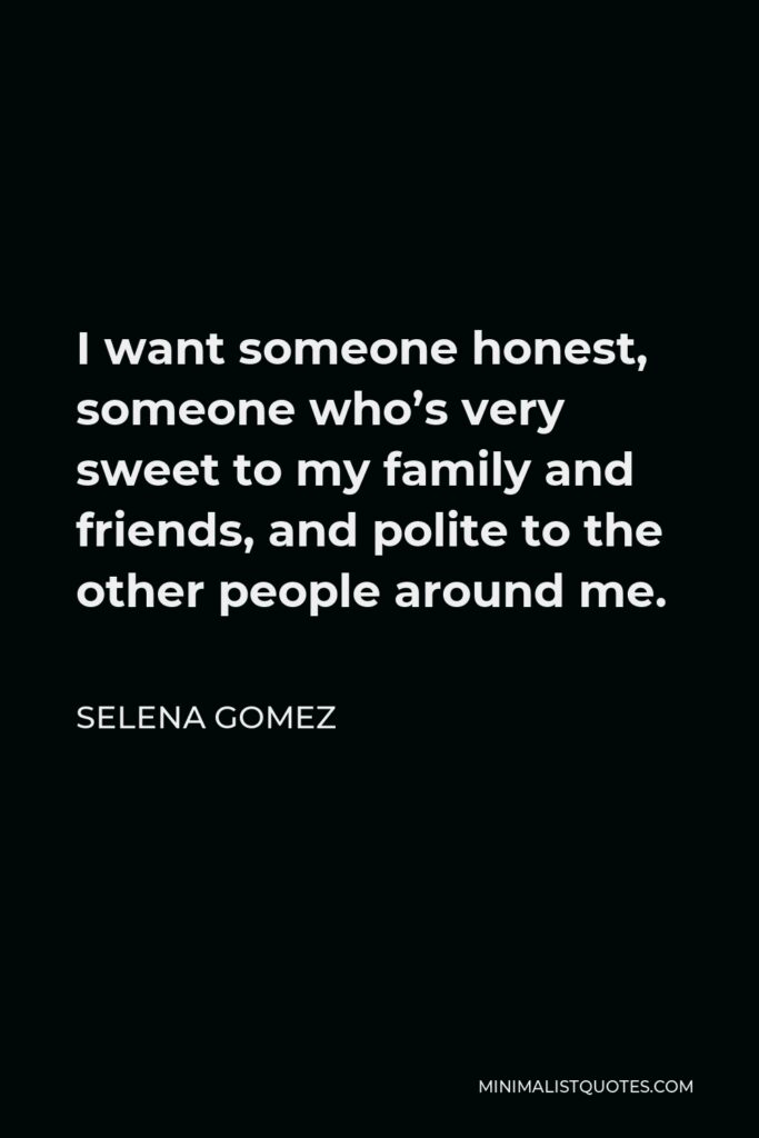 Selena Gomez Quote - I want someone honest, someone who's very sweet to my family and friends, and polite to the other people around me.