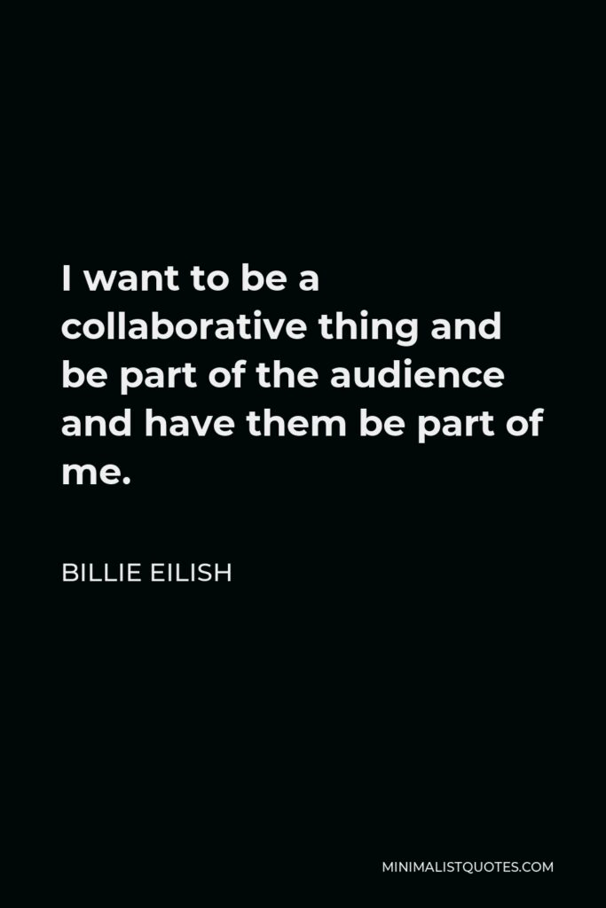 Billie Eilish Quote - I want to be a collaborative thing and be part of the audience and have them be part of me.