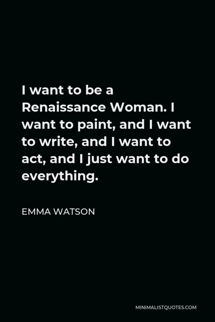 Emma Watson Quote - I want to be a Renaissance Woman. I want to paint, and I want to write, and I want to act, and I just want to do everything.