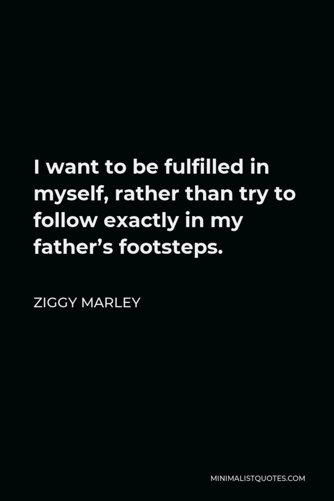 Ziggy Marley Quote - I want to be fulfilled in myself, rather than try to follow exactly in my father's footsteps.
