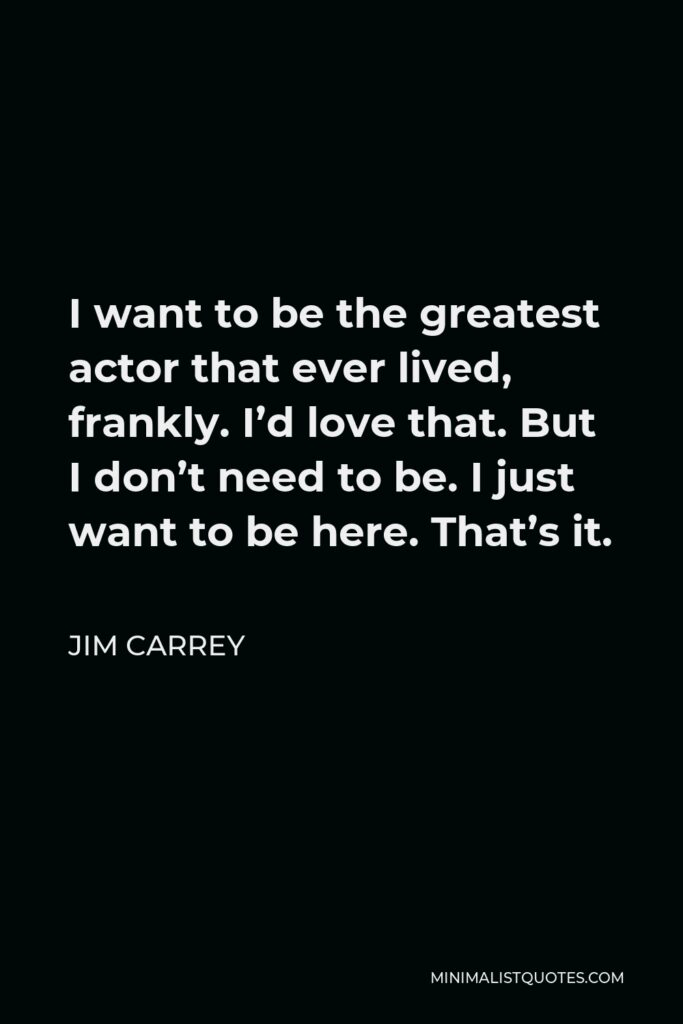 Jim Carrey Quote - I want to be the greatest actor that ever lived, frankly. I'd love that. But I don't need to be. I just want to be here. That's it.
