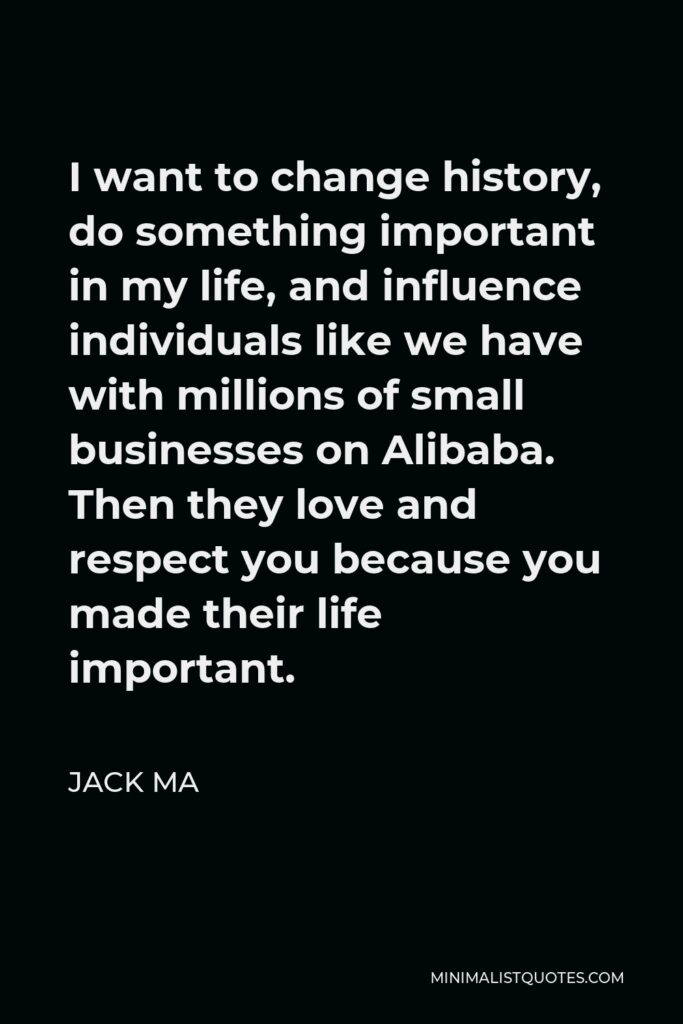 Jack Ma Quote - I want to change history, do something important in my life, and influence individuals like we have with millions of small businesses on Alibaba. Then they love and respect you because you made their life important.