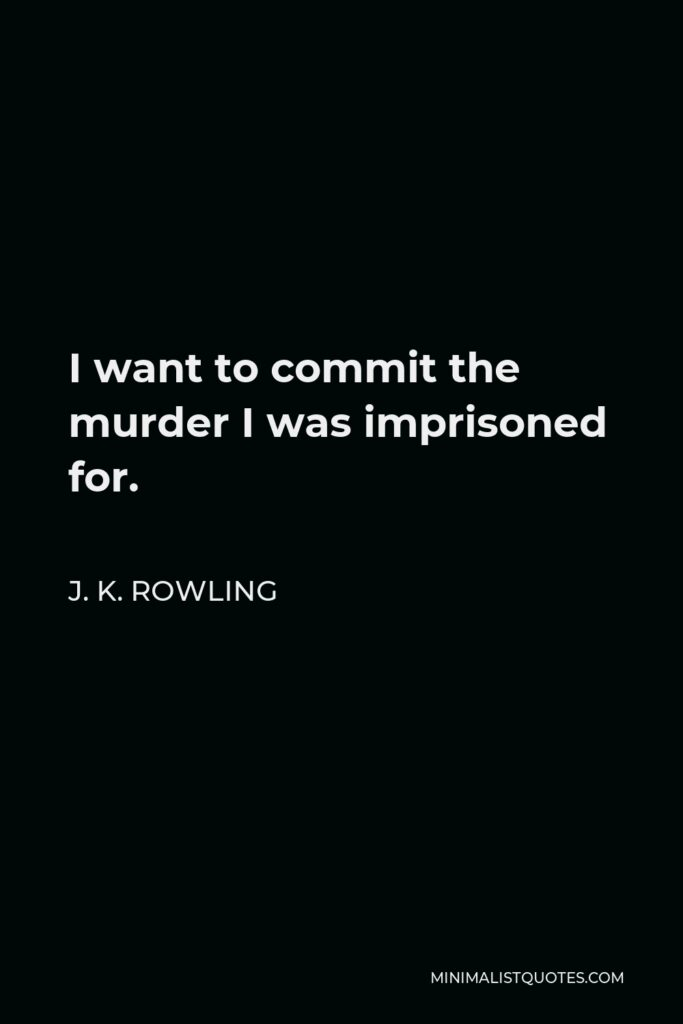 J. K. Rowling Quote - I want to commit the murder I was imprisoned for.