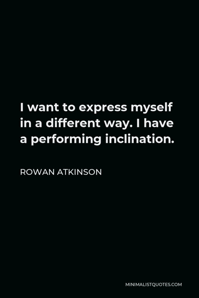 Rowan Atkinson Quote - I want to express myself in a different way. I have a performing inclination.