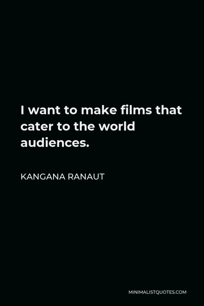 Kangana Ranaut Quote - I want to make films that cater to the world audiences.