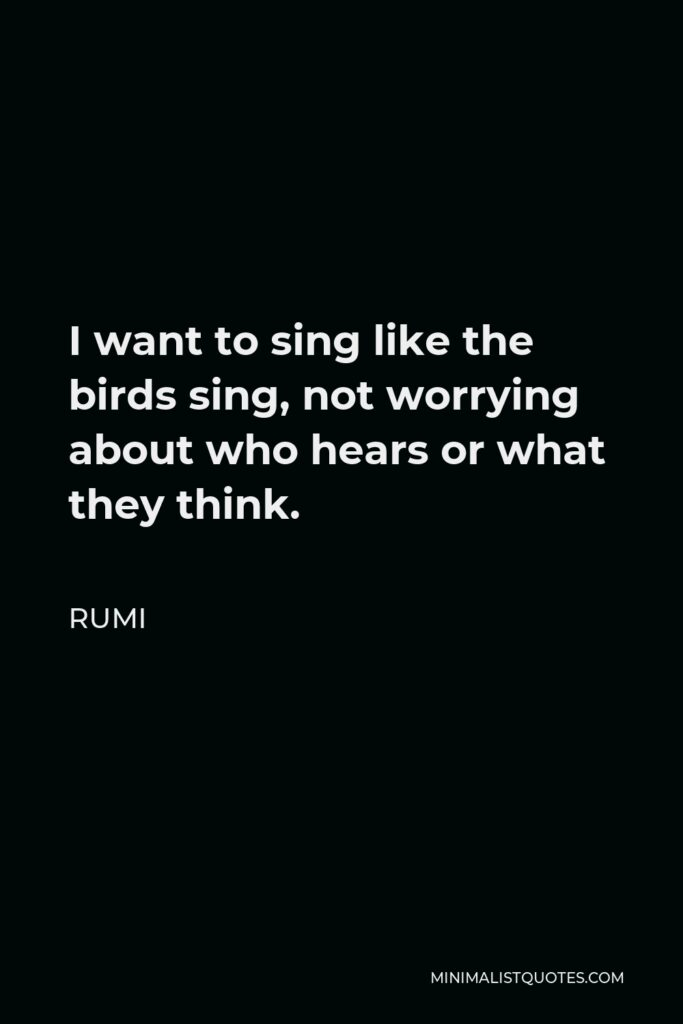Rumi Quote: I want to sing like the birds sing, not worrying about who hears or what they think.