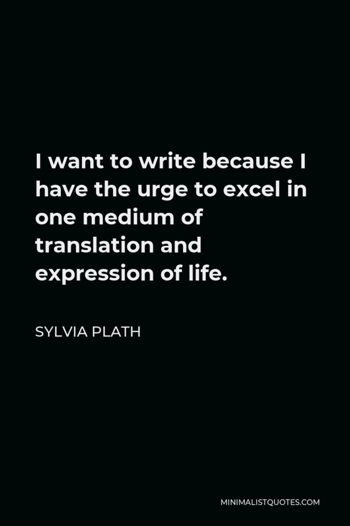 Sylvia Plath Quote - I want to write because I have the urge to excel in one medium of translation and expression of life.