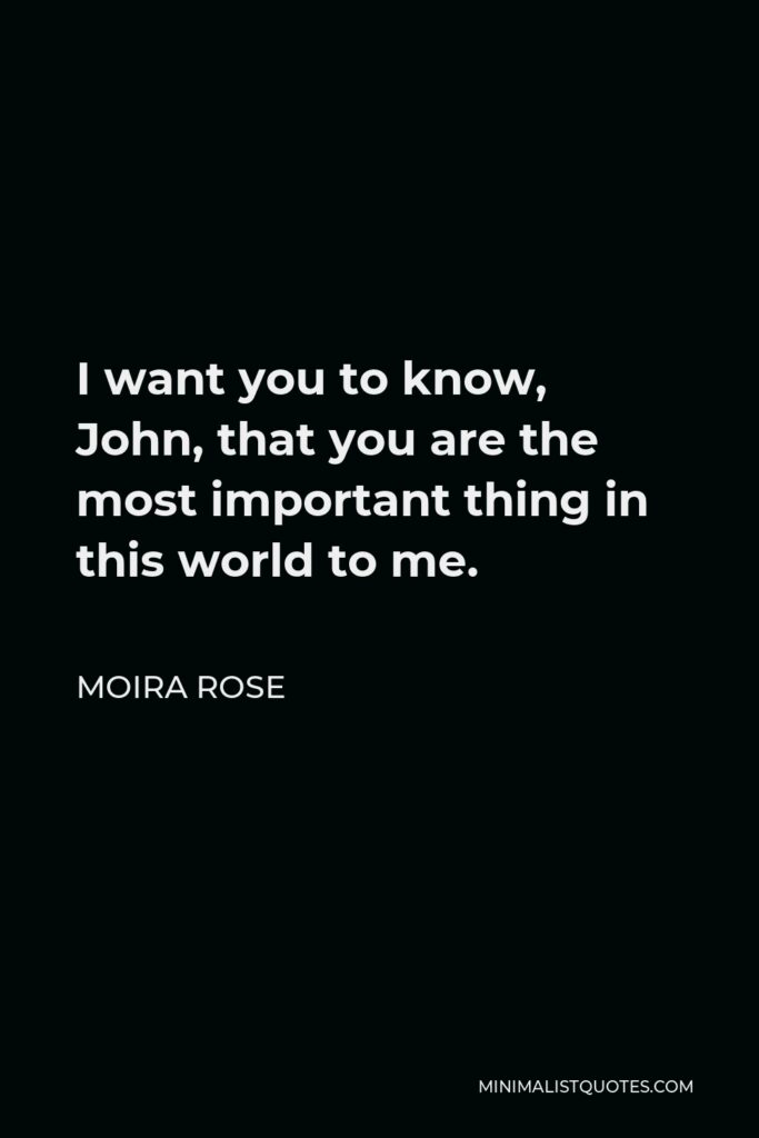 Moira Rose Quote - I want you to know, John, that you are the most important thing in this world to me.