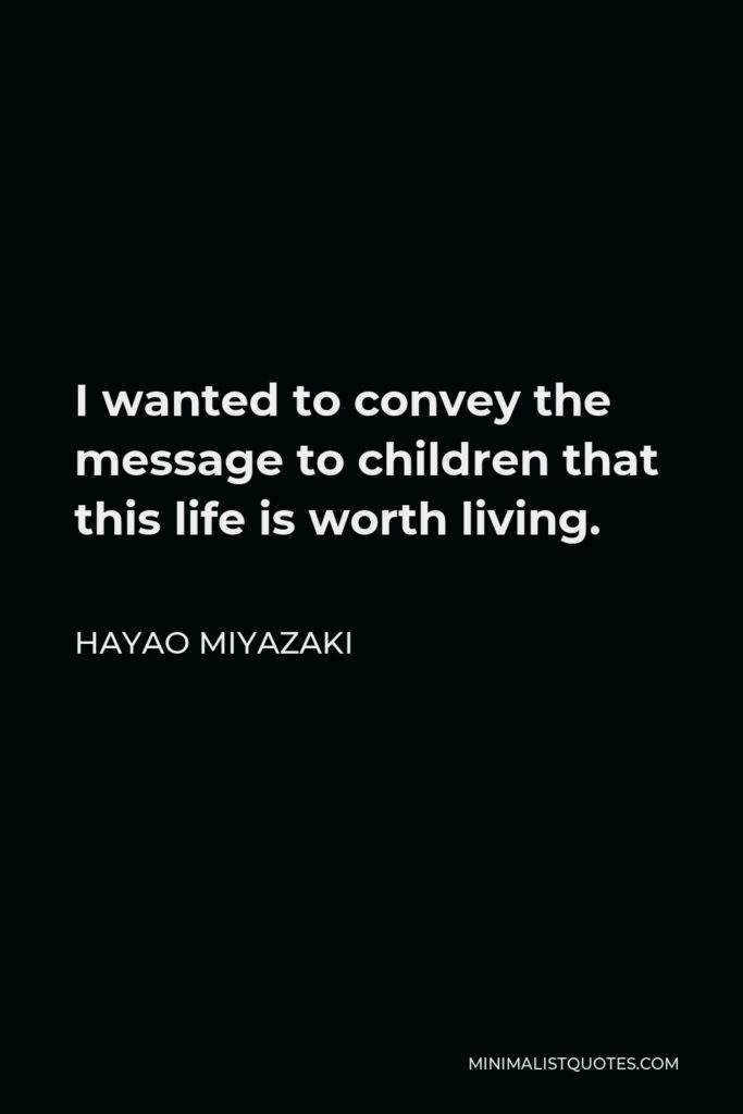 Hayao Miyazaki Quote - I wanted to convey the message to children that this life is worth living.