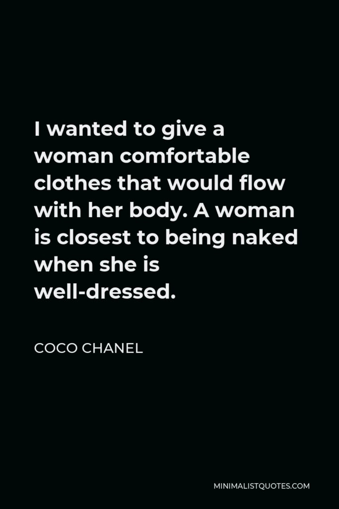 Coco Chanel Quote - I wanted to give a woman comfortable clothes that would flow with her body. A woman is closest to being naked when she is well-dressed.