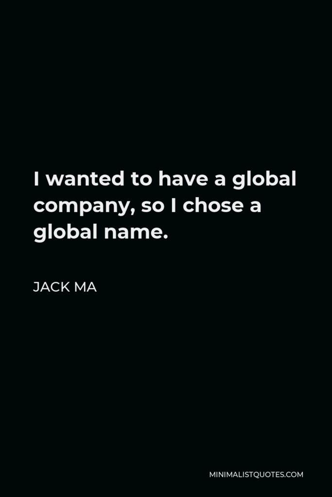 Jack Ma Quote - I wanted to have a global company, so I chose a global name.