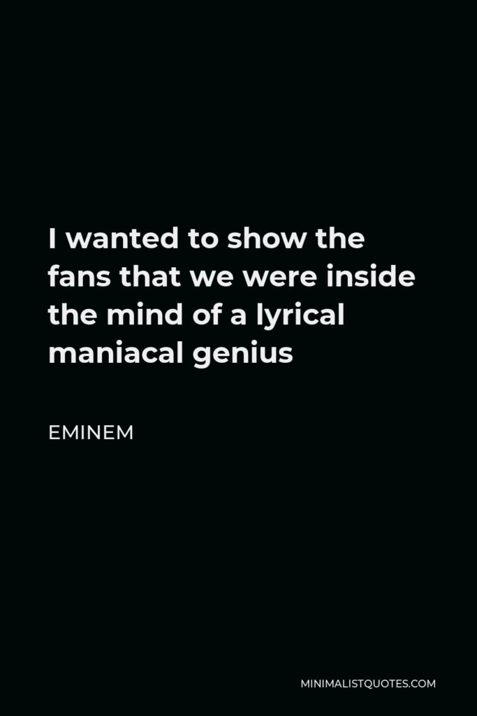 Eminem Quote - I wanted to show the fans that we were inside the mind of a lyrical maniacal genius