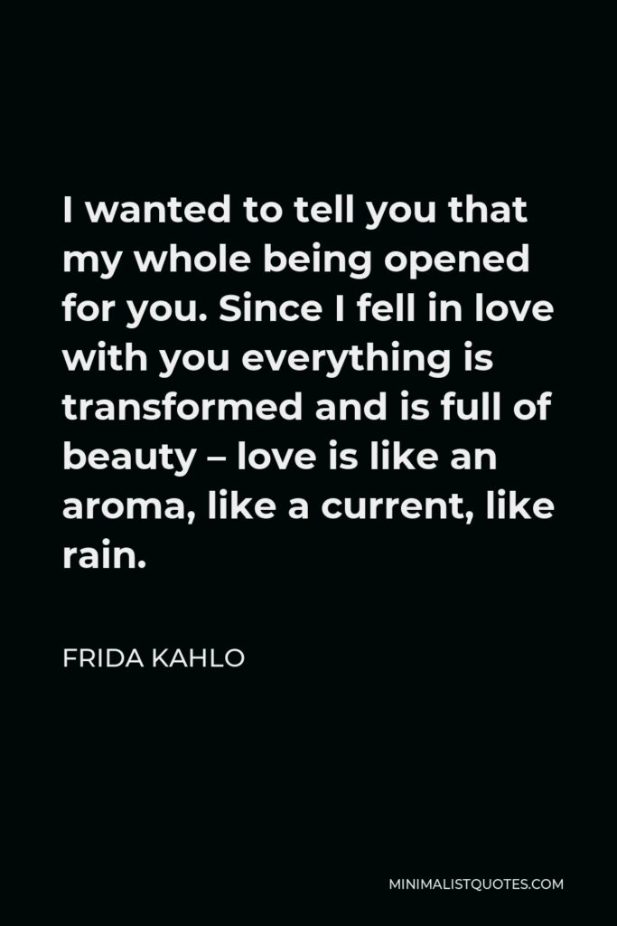 Frida Kahlo Quote - I wanted to tell you that my whole being opened for you. Since I fell in love with you everything is transformed and is full of beauty – love is like an aroma, like a current, like rain.