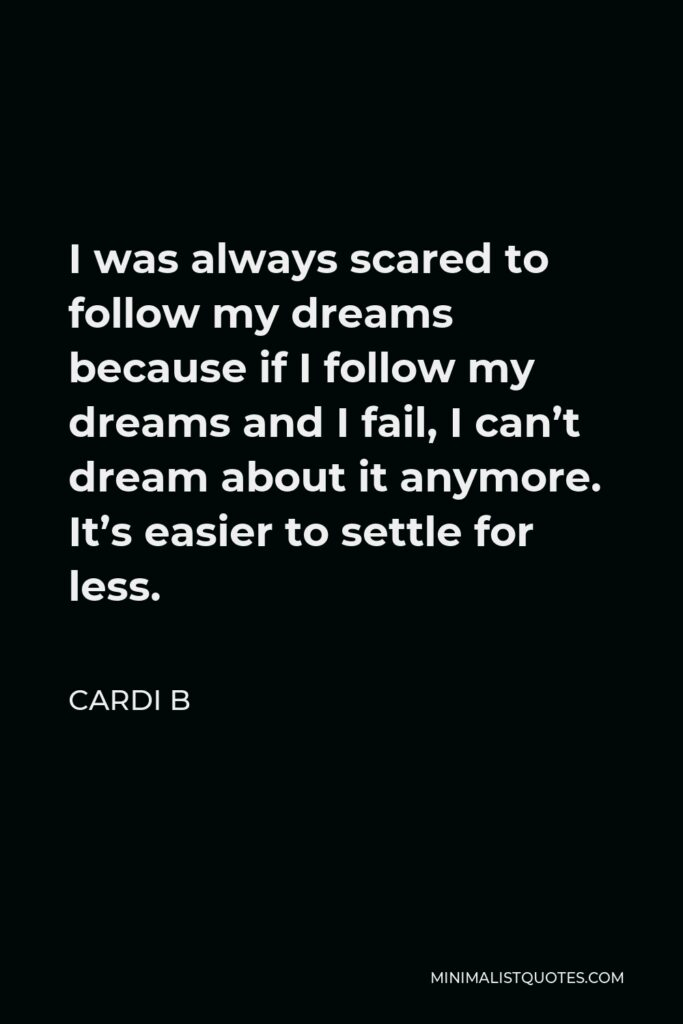 Cardi B Quote - I was always scared to follow my dreams because if I follow my dreams and I fail, I can't dream about it anymore. It's easier to settle for less.