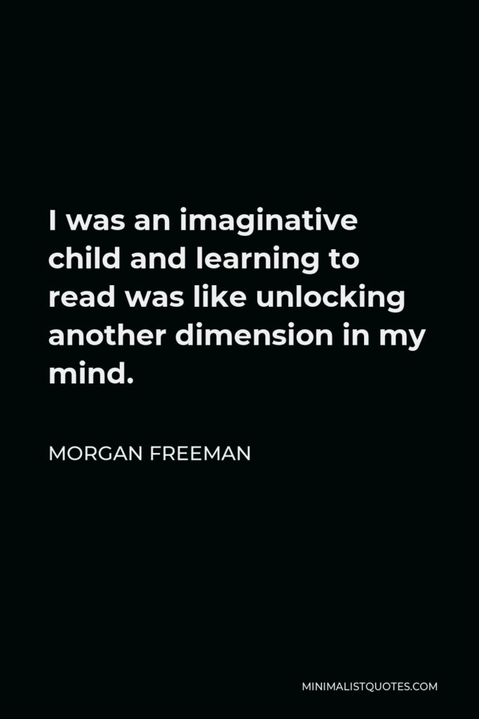 Morgan Freeman Quote - I was an imaginative child and learning to read was like unlocking another dimension in my mind.