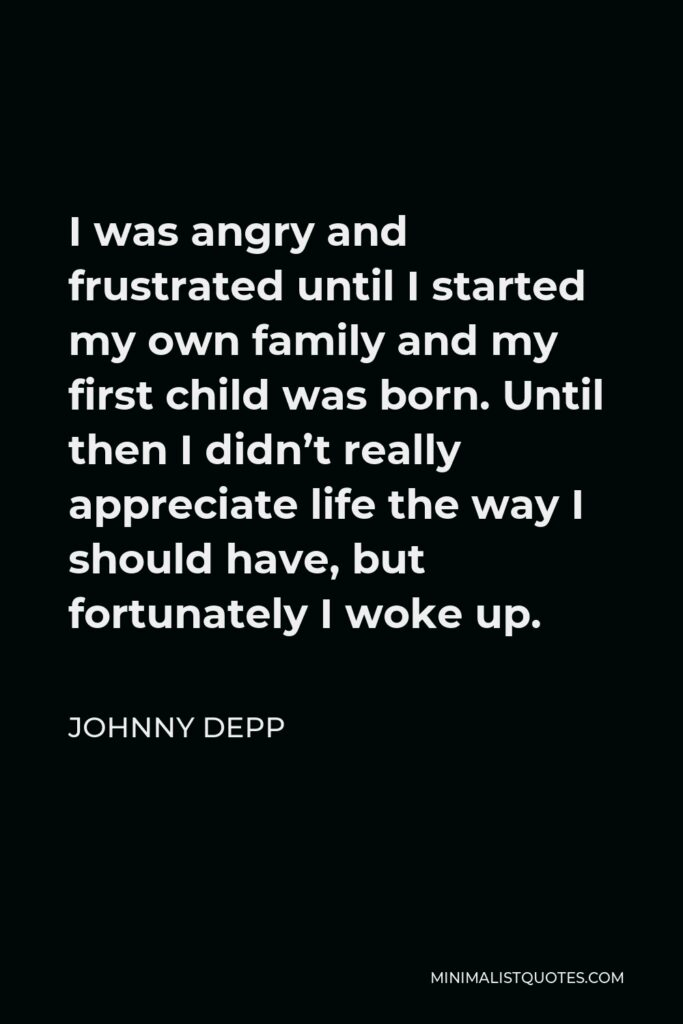 Johnny Depp Quote - I was angry and frustrated until I started my own family and my first child was born. Until then I didn't really appreciate life the way I should have, but fortunately I woke up.
