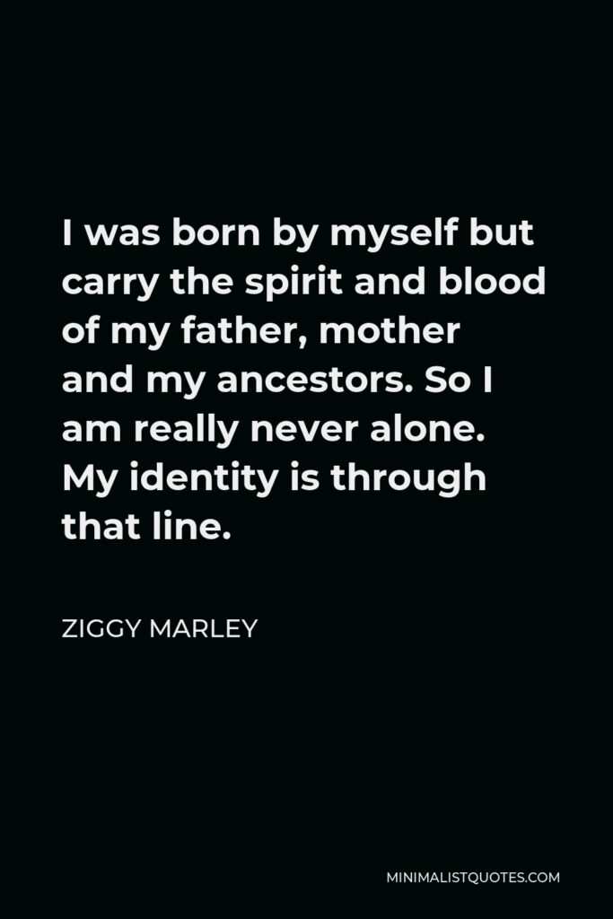Ziggy Marley Quote - I was born by myself but carry the spirit and blood of my father, mother and my ancestors. So I am really never alone. My identity is through that line.
