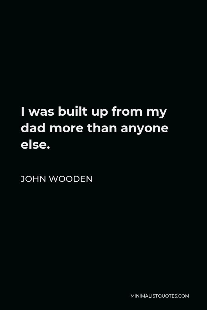 John Wooden Quote - I was built up from my dad more than anyone else.