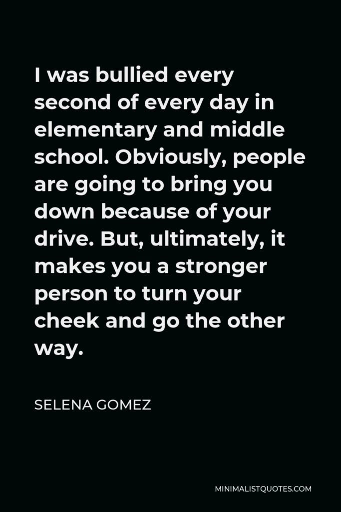 Selena Gomez Quote - I was bullied every second of every day in elementary and middle school. Obviously, people are going to bring you down because of your drive. But, ultimately, it makes you a stronger person to turn your cheek and go the other way.
