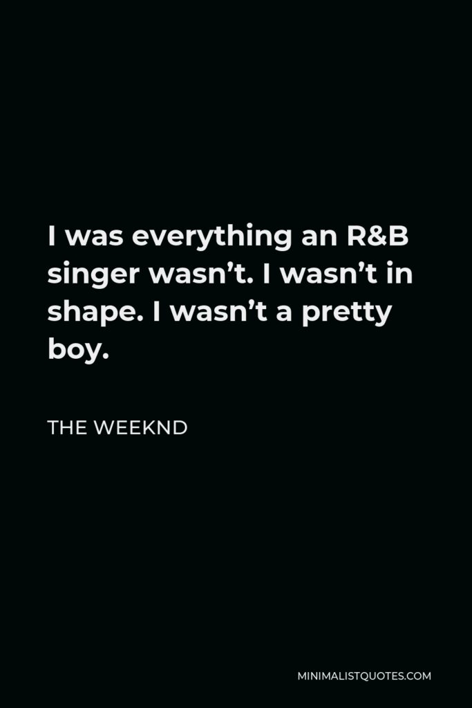 The Weeknd Quote - I was everything an R&B singer wasn't. I wasn't in shape. I wasn't a pretty boy.