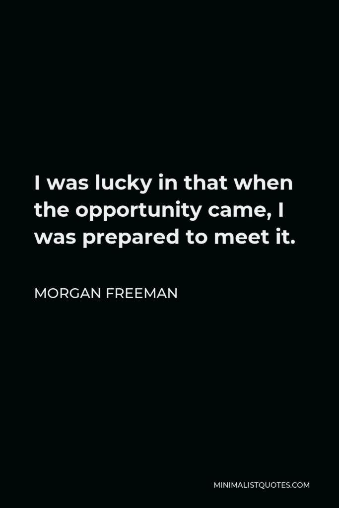 Morgan Freeman Quote - I was lucky in that when the opportunity came, I was prepared to meet it.