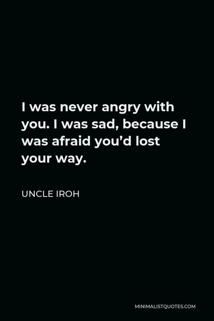 Uncle Iroh Quote - I was never angry with you. I was sad, because I was afraid you'd lost your way.