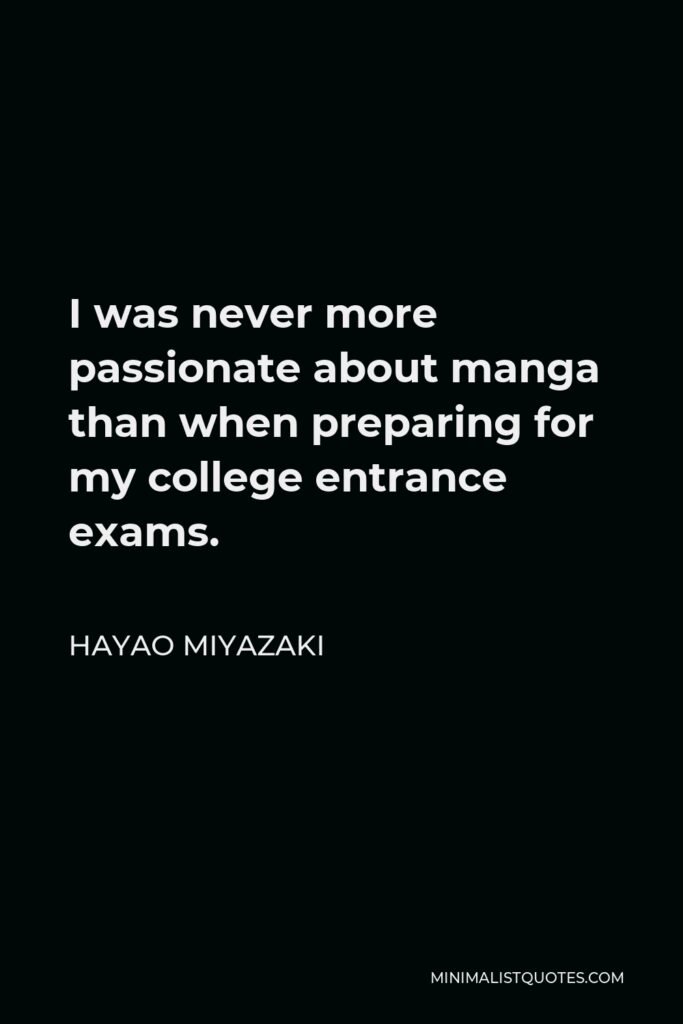 Hayao Miyazaki Quote - I was never more passionate about manga than when preparing for my college entrance exams.