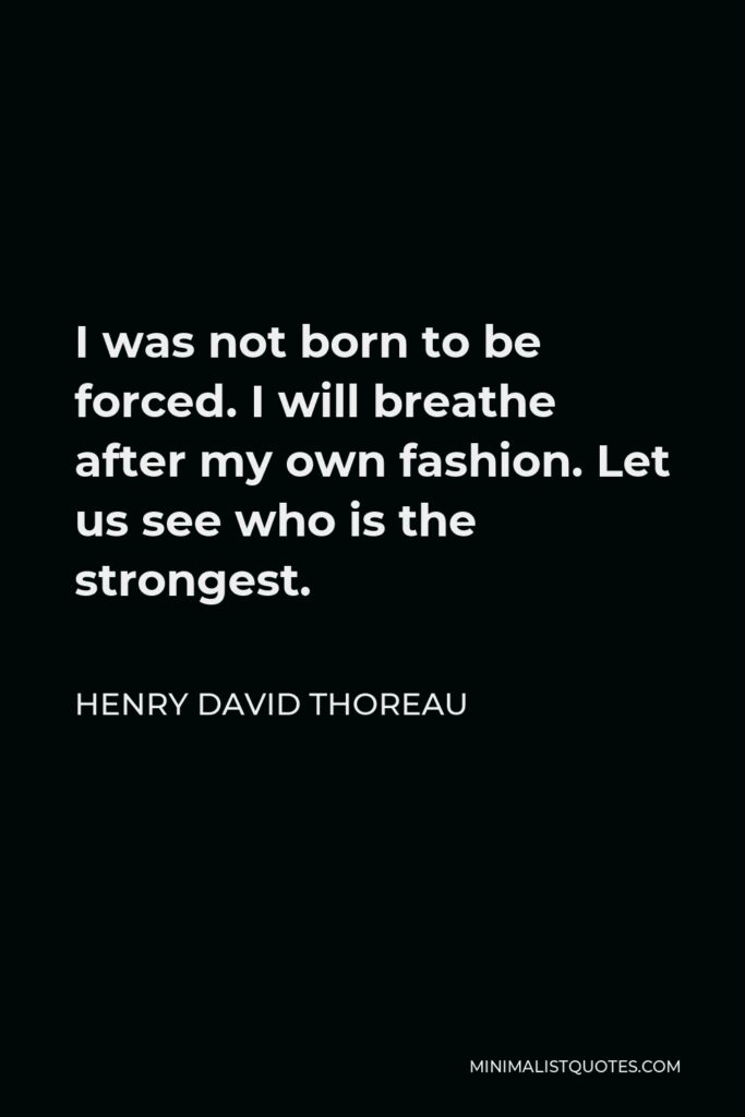 Henry David Thoreau Quote - I was not born to be forced. I will breathe after my own fashion. Let us see who is the strongest.