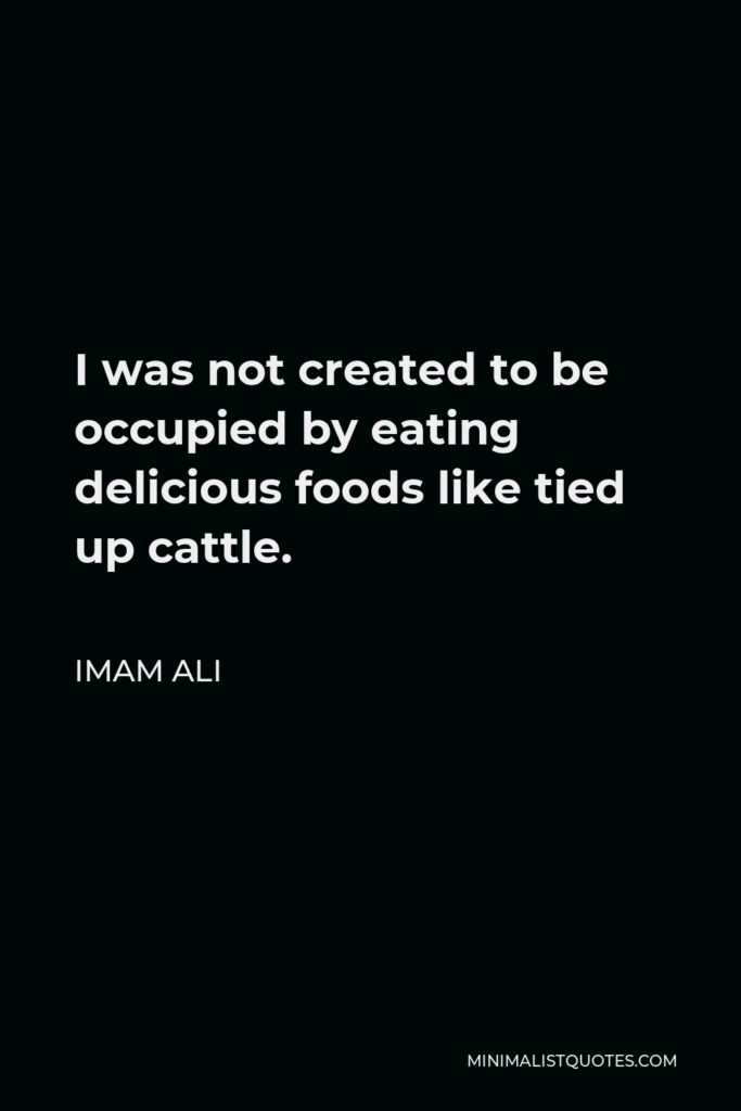Imam Ali Quote - I was not created to be occupied by eating delicious foods like tied up cattle.