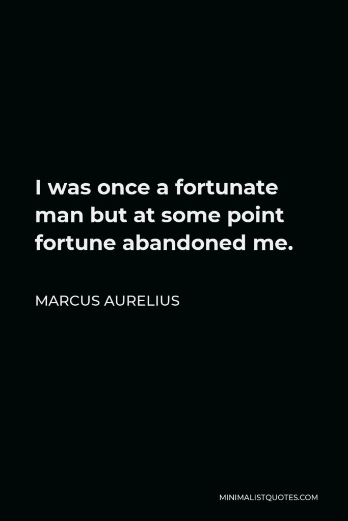 Marcus Aurelius Quote - I was once a fortunate man but at some point fortune abandoned me.