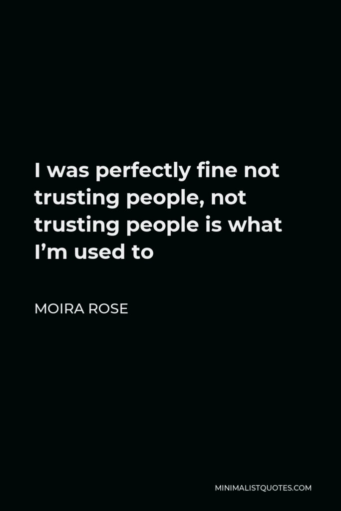 Moira Rose Quote - I was perfectly fine not trusting people, not trusting people is what I'm used to