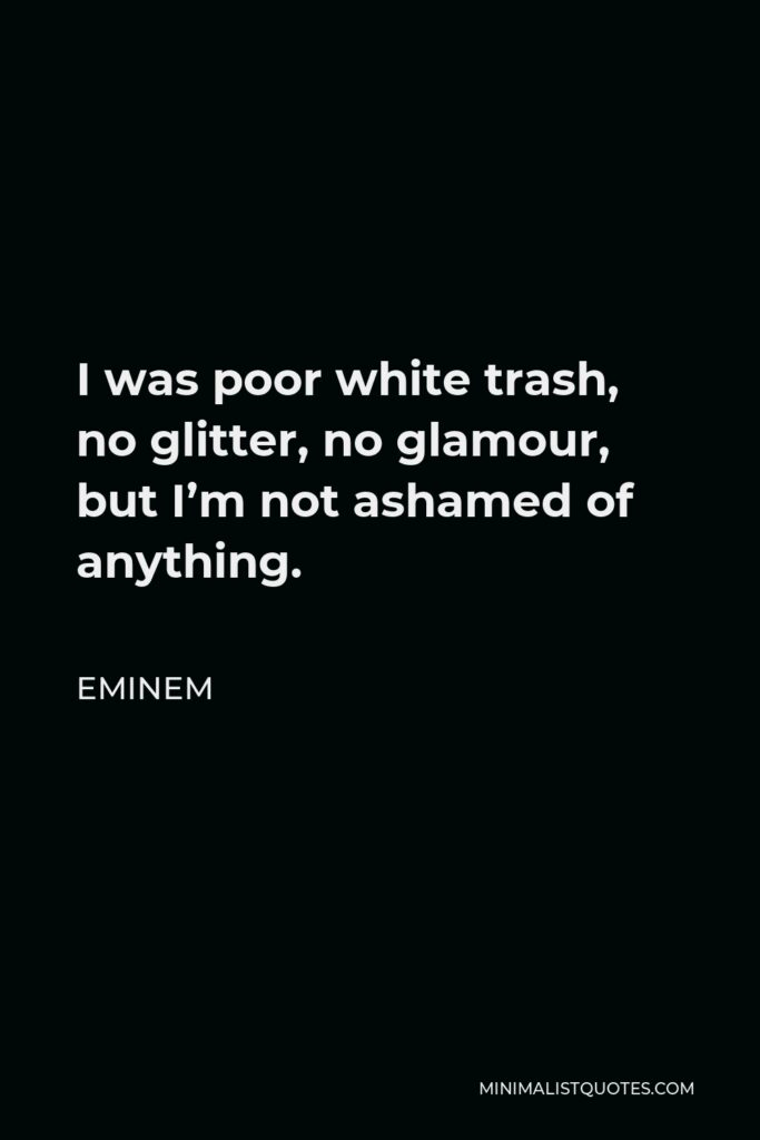 Eminem Quote - I was poor white trash, no glitter, no glamour, but I'm not ashamed of anything.