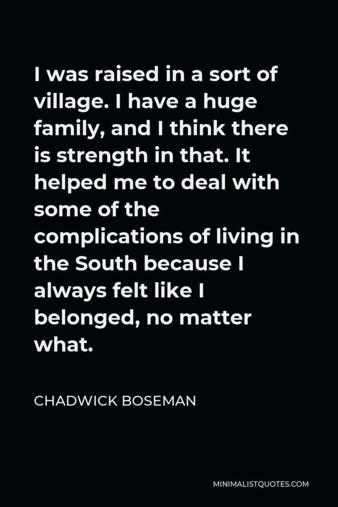 Chadwick Boseman Quote - I was raised in a sort of village. I have a huge family, and I think there is strength in that. It helped me to deal with some of the complications of living in the South because I always felt like I belonged, no matter what.