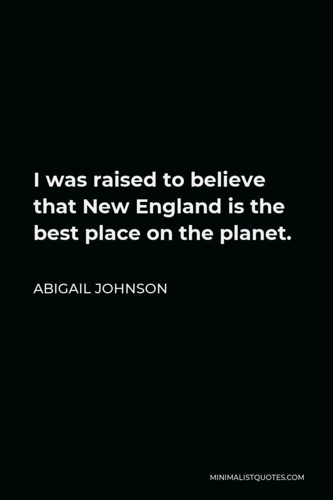 Abigail Johnson Quote - I was raised to believe that New England is the best place on the planet.