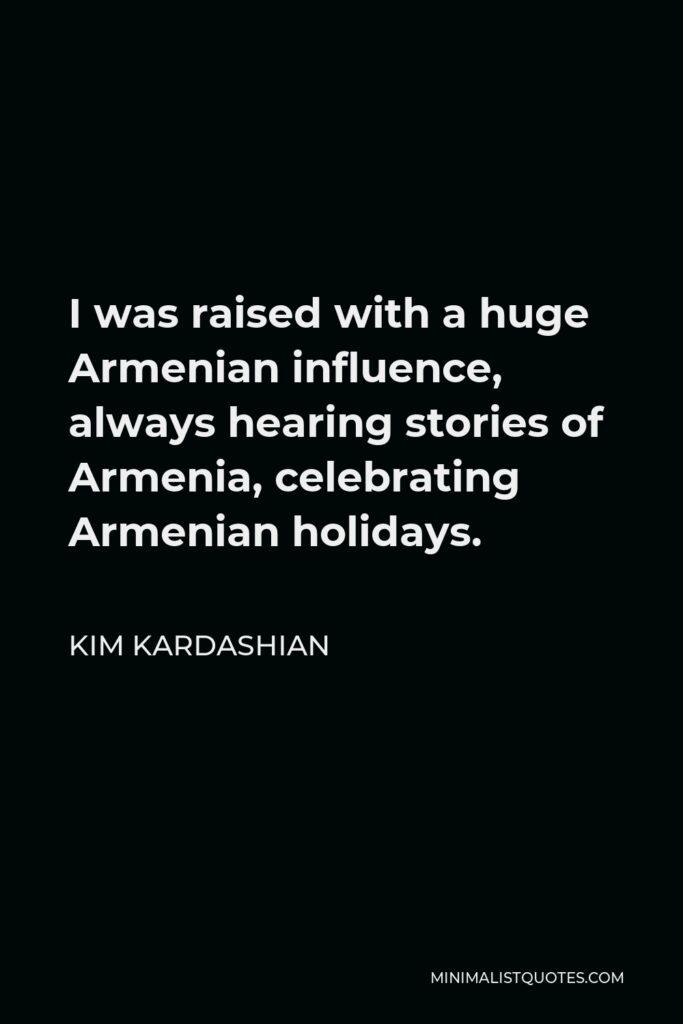Kim Kardashian Quote - I was raised with a huge Armenian influence, always hearing stories of Armenia, celebrating Armenian holidays.