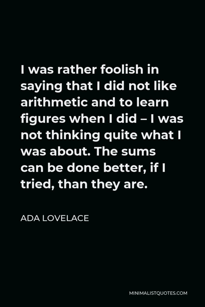 Ada Lovelace Quote - I was rather foolish in saying that I did not like arithmetic and to learn figures when I did – I was not thinking quite what I was about. The sums can be done better, if I tried, than they are.
